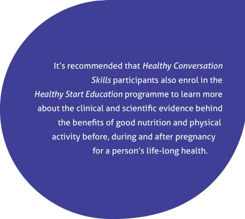 It is recommended that Healthy Conversation Skills participants also enrol in the Healthy Start Education programme to learn more about the clinical and scientific evidence behind the benefits of good nutrition and physical activity before, during and after pregnancy for a person's life-long health.