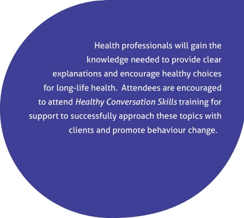 Health professionals will gain the knowledge needed to provide clear explanations and encourage healthy choices for life-long health.  Attendees are encouraged to attend Healthy Conversation Skills training for support to successfully approach these topics with clients and promote behaviour change.